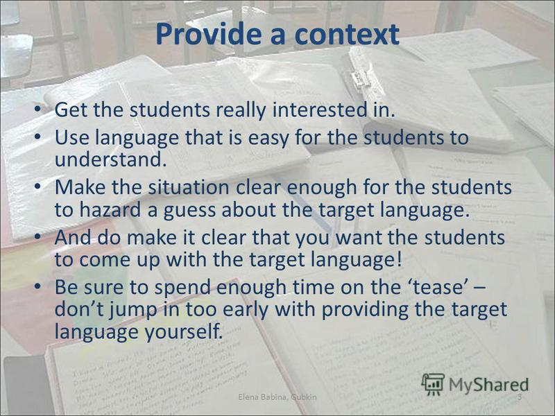 Provide a context Get the students really interested in. Use language that is easy for the students to understand. Make the situation clear enough for the students to hazard a guess about the target language. And do make it clear that you want the st