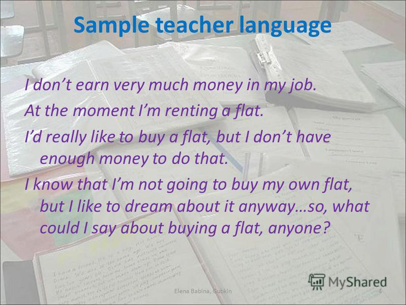 Sample teacher language I dont earn very much money in my job. At the moment Im renting a flat. Id really like to buy a flat, but I dont have enough money to do that. I know that Im not going to buy my own flat, but I like to dream about it anyway…so