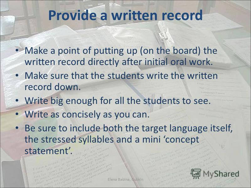 Provide a written record Make a point of putting up (on the board) the written record directly after initial oral work. Make sure that the students write the written record down. Write big enough for all the students to see. Write as concisely as you
