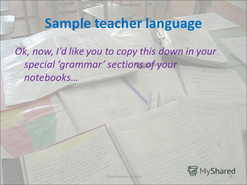 Sample teacher language Ok, now, Id like you to copy this down in your special grammar sections of your notebooks… Elena Babina, Gubkin8