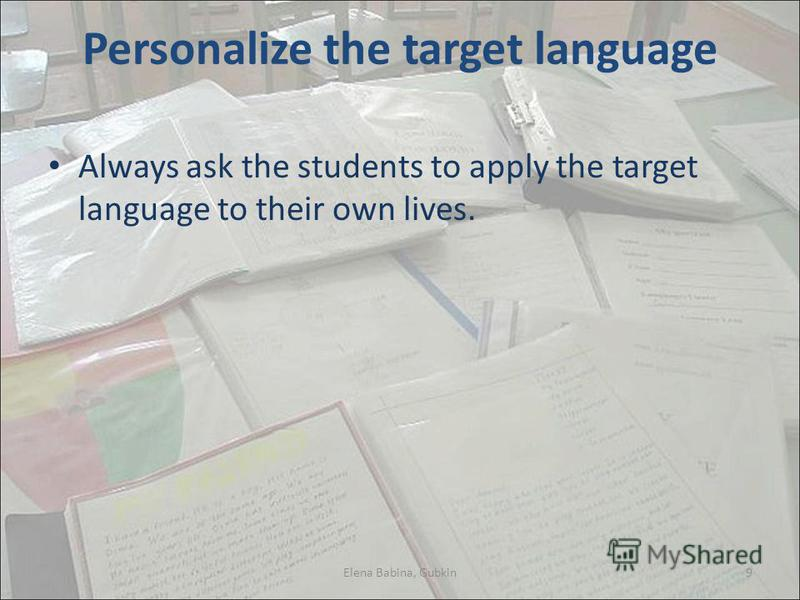 Personalize the target language Always ask the students to apply the target language to their own lives. Elena Babina, Gubkin9