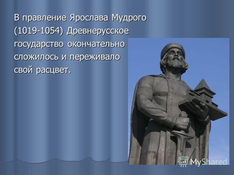 В правление Ярослава Мудрого (1019-1054) Древнерусское государство окончательно сложилось и переживало свой расцвет.