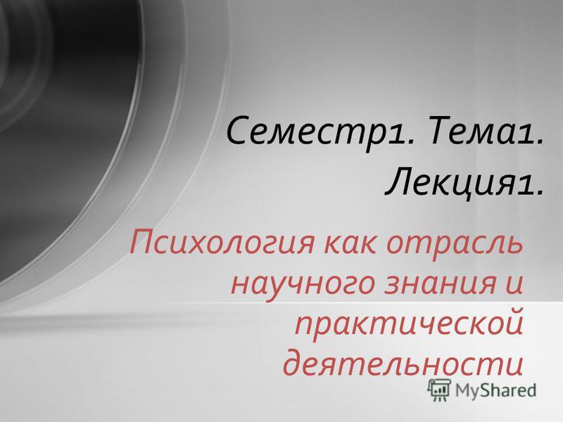 Психология как отрасль научного знания и практической деятельности Семестр 1. Тема 1. Лекция 1.