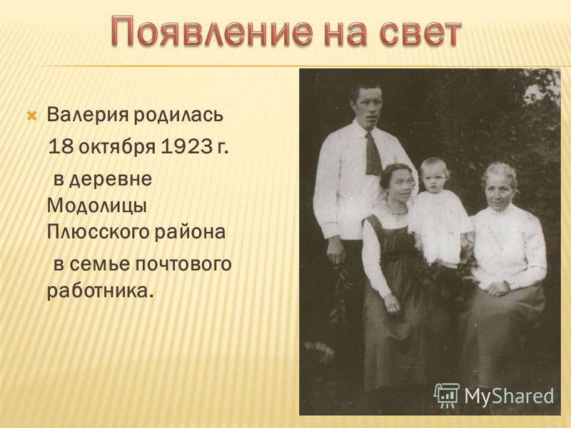 Валерия родилась 18 октября 1923 г. в деревне Модолицы Плюсского района в семье почтового работника.