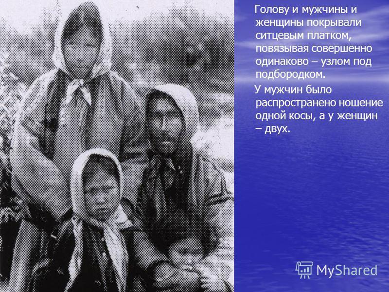 Голову и мужчины и женщины покрывали ситцевым платком, повязывая совершенно одинаково – узлом под подбородком. У мужчин было распространено ношение одной косы, а у женщин – двух.