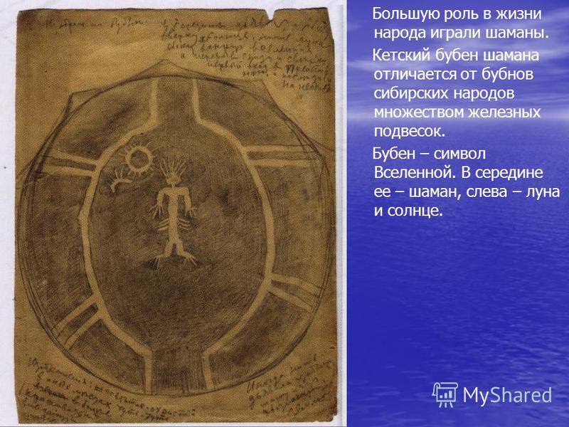Большую роль в жизни народа играли шаманы. Кетский бубен шамана отличается от бубнов сибирских народов множеством железных подвесок. Бубен – символ Вселенной. В середине ее – шаман, слева – луна и солнце.