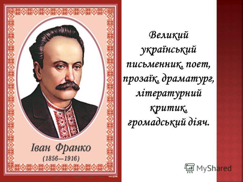 Великий український письменник, поет, прозаїк, драматург, літературний критик, громадський діяч.