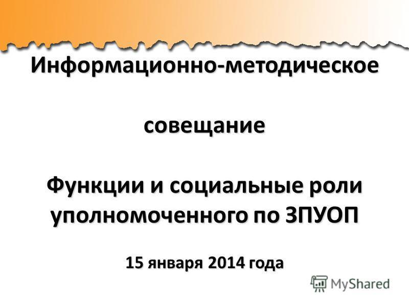 Информационно-методическое совещание Функции и социальные роли уполномоченного по ЗПУОП 15 января 2014 года