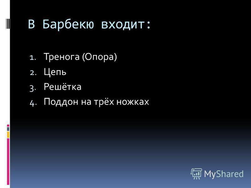 В Барбекю входит: 1. Тренога (Опора) 2. Цепь 3. Решётка 4. Поддон на трёх ножках
