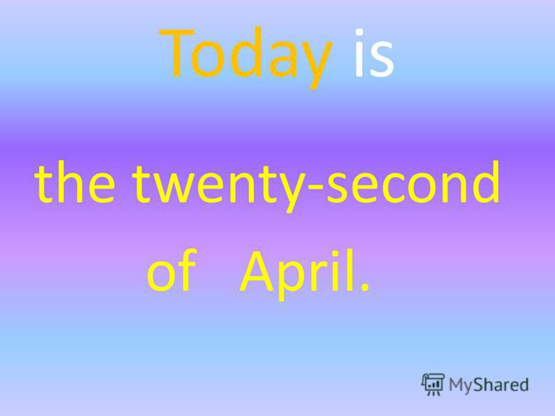 Today is the twenty-second of April.