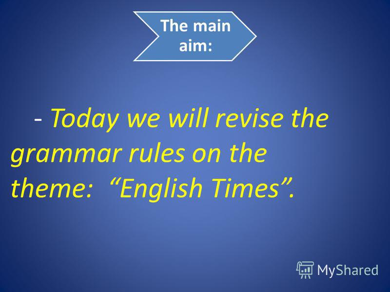 The main aim: - Today we will revise the grammar rules on the theme: English Times.