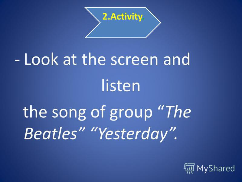 2.Activity. -Look at the screen and listen the song of group The Beatles Yesterday.