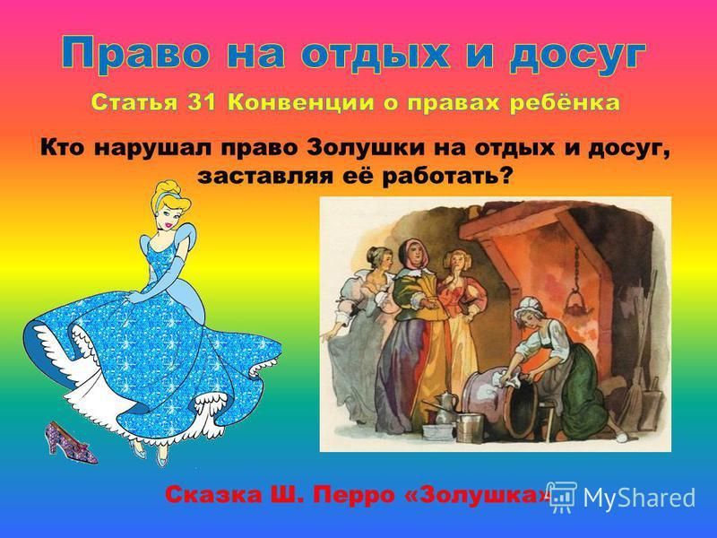 Сказка Ш. Перро «Золушка» Кто нарушал право Золушки на отдых и досуг, заставляя её работать?