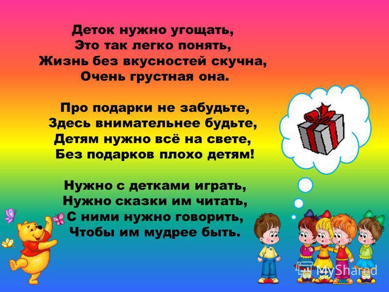 Деток нужно угощать, Это так легко понять, Жизнь без вкусностей скучна, Очень грустная она. Про подарки не забудьте, Здесь внимательнее будьте, Детям нужно всё на свете, Без подарков плохо детям! Нужно с детками играть, Нужно сказки им читать, С ними