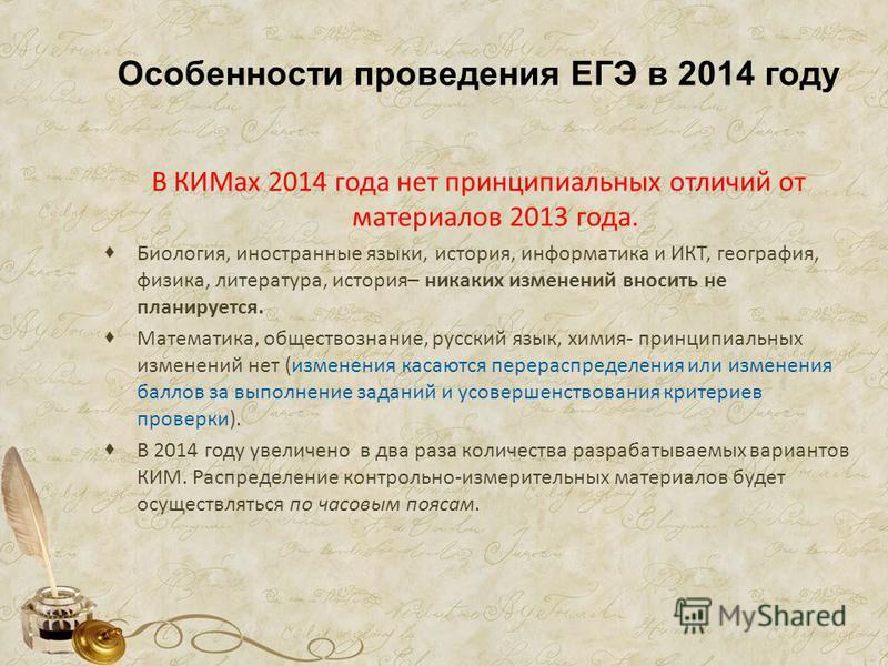Особенности проведения ЕГЭ в 2014 году В КИМах 2014 года нет принципиальных отличий от материалов 2013 года. Биология, иностранные языки, история, информатика и ИКТ, география, физика, литература, история– никаких изменений вносить не планируется. Ма