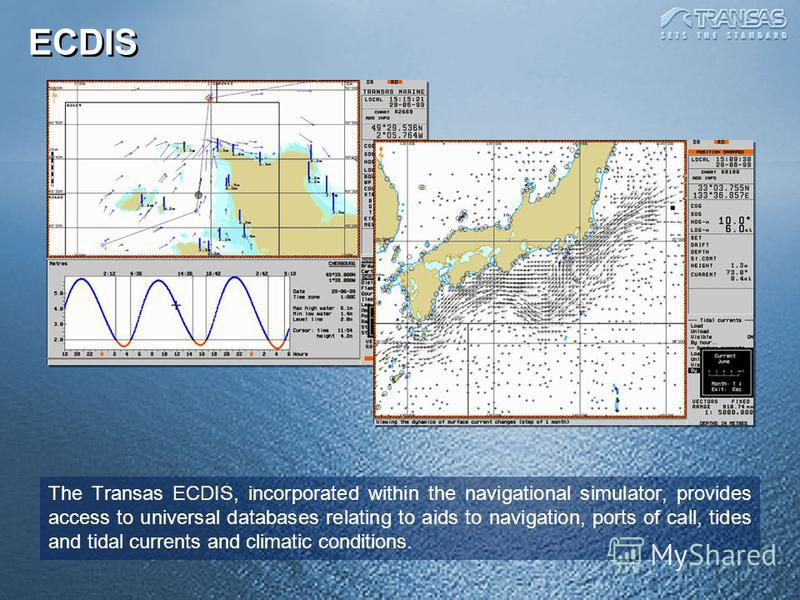 ECDIS The Transas ECDIS, incorporated within the navigational simulator, provides access to universal databases relating to aids to navigation, ports of call, tides and tidal currents and climatic conditions.