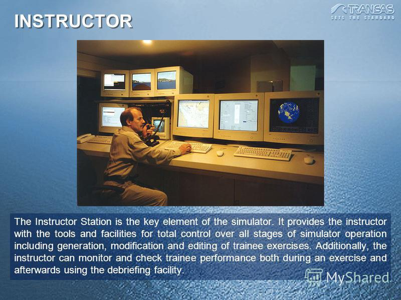 INSTRUCTOR The Instructor Station is the key element of the simulator. It provides the instructor with the tools and facilities for total control over all stages of simulator operation including generation, modification and editing of trainee exercis