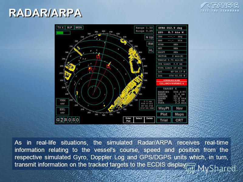 As in real-life situations, the simulated Radar/ARPA receives real-time information relating to the vessels course, speed and position from the respective simulated Gyro, Doppler Log and GPS/DGPS units which, in turn, transmit information on the trac