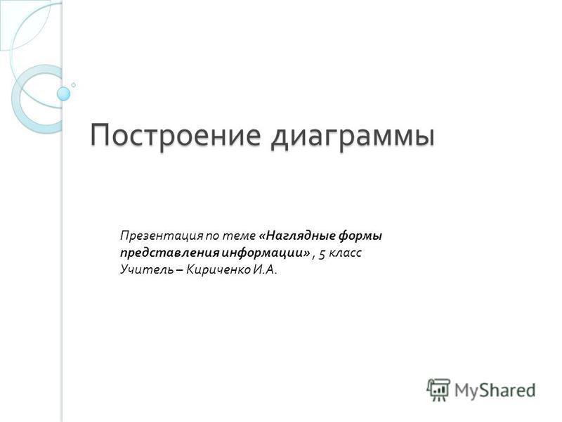 Построение диаграммы Презентация по теме «Наглядные формы представления информации», 5 класс Учитель – Кириченко И.А.