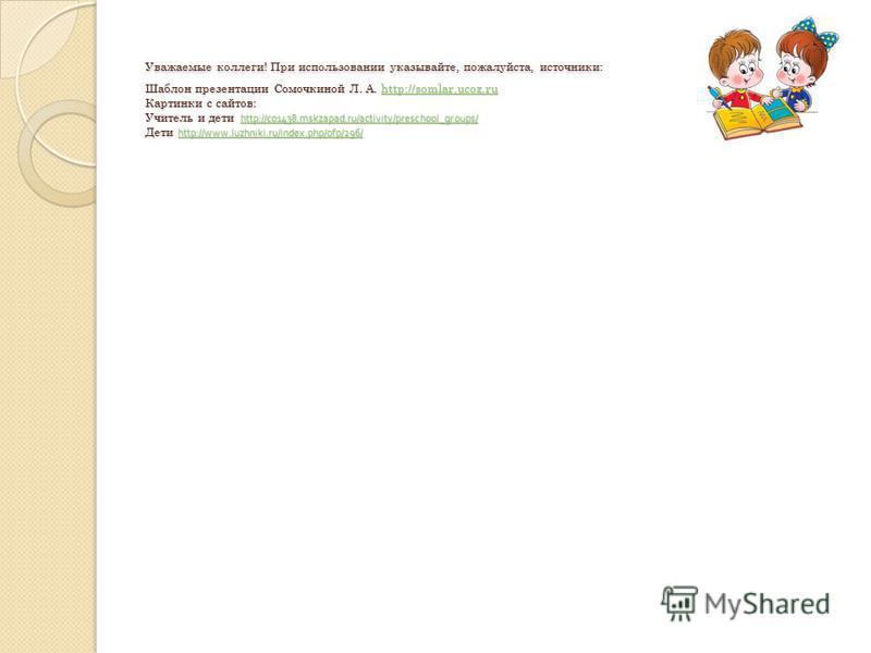 Уважаемые коллеги! При использовании указывайте, пожалуйста, источники: Шаблон презентации Сомочкиной Л. А. http://somlar.ucoz.ru Картинки с сайтов: Учитель и дети http://co1438.mskzapad.ru/activity/preschool_groups/ Дети http://www.luzhniki.ru/index