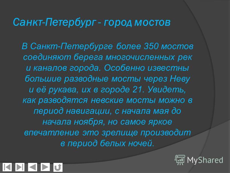 Санкт-Петербург - город мостов В Санкт-Петербурге более 350 мостов соединяют берега многочисленных рек и каналов города. Особенно известны большие разводные мосты через Неву и её рукава, их в городе 21. Увидеть, как разводятся невские мосты можно в п