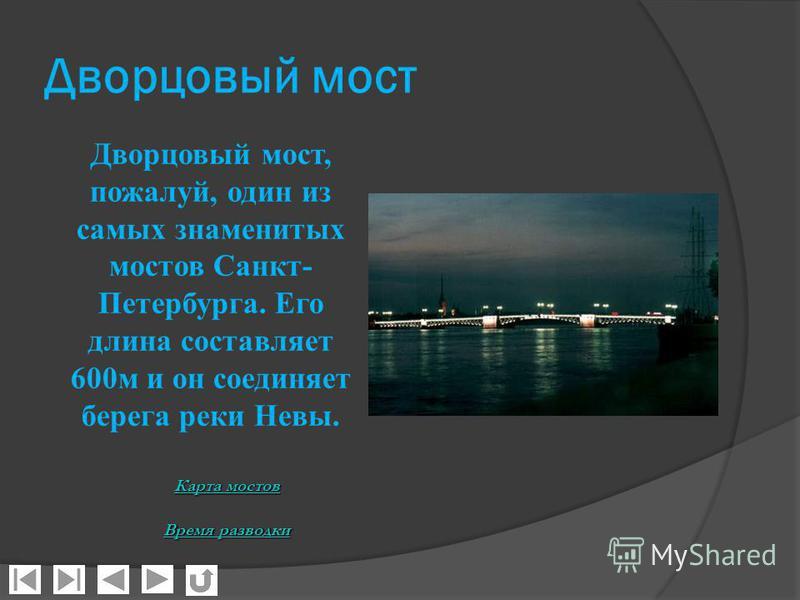 Дворцовый мост Дворцовый мост, пожалуй, один из самых знаменитых мостов Санкт- Петербурга. Его длина составляет 600 м и он соединяет берега реки Невы. Карта мостов Карта мостов Время разводки Время разводки