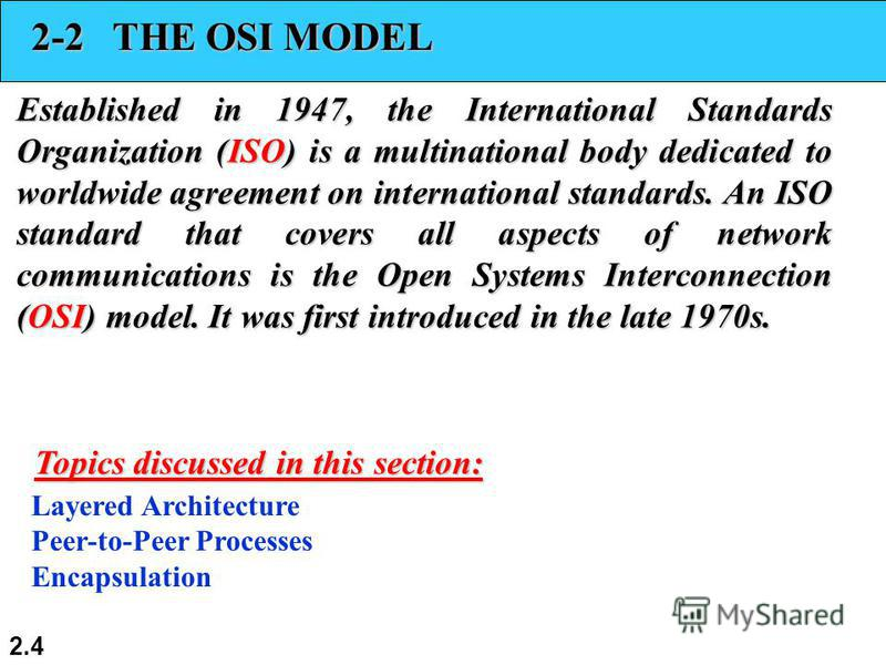 2.4 2-2 THE OSI MODEL Established in 1947, the International Standards Organization (ISO) is a multinational body dedicated to worldwide agreement on international standards. An ISO standard that covers all aspects of network communications is the Op