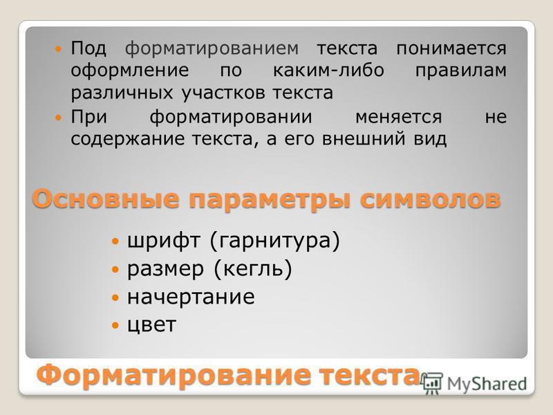Форматирование текста Под форматированием текста понимается оформление по каким-либо правилам различных участков текста При форматировании меняется не содержание текста, а его внешний вид шрифт (гарнитура) размер (кегль) начертание цвет Основные пара