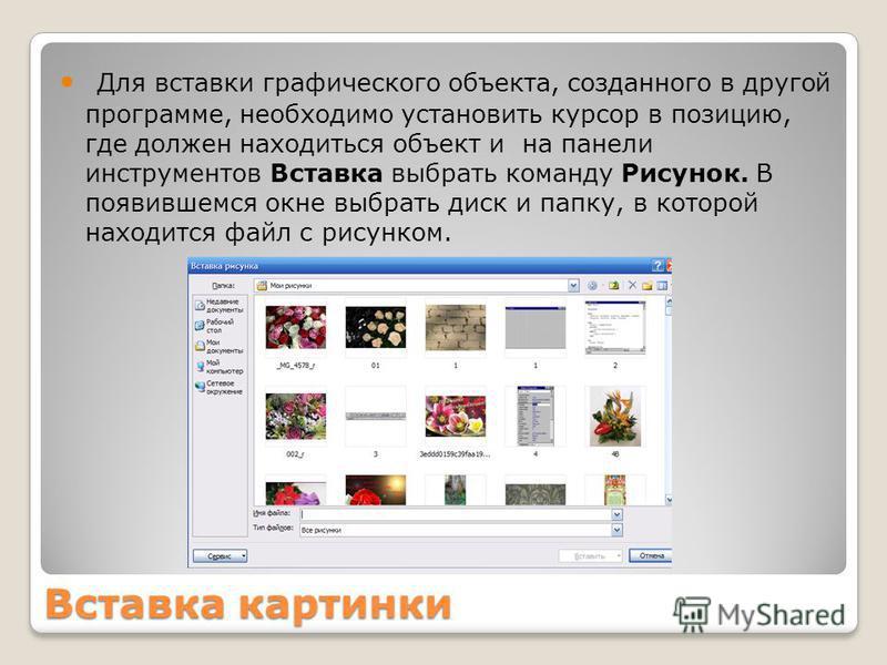 Вставка картинки Для вставки графического объекта, созданного в другой программе, необходимо установить курсор в позицию, где должен находиться объект и на панели инструментов Вставка выбрать команду Рисунок. В появившемся окне выбрать диск и папку,