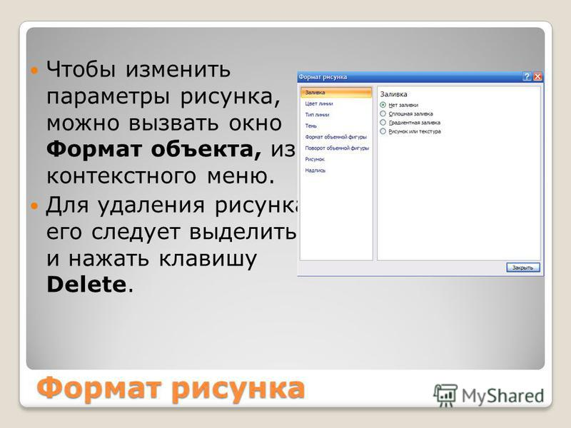 Формат рисунка Чтобы изменить параметры рисунка, можно вызвать окно Формат объекта, из контекстного меню. Для удаления рисунка его следует выделить и нажать клавишу Delete.