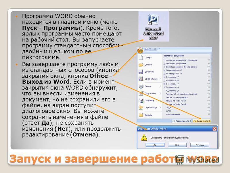 Запуск и завершение работы WORD Программа WORD обычно находится в главном меню (меню Пуск - Программы). Кроме того, ярлык программы часто помещают на рабочий стол. Вы запускаете программу стандартным способом - двойным щелчком по ее пиктограмме. Вы з