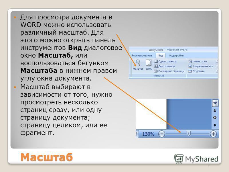 Масштаб Для просмотра документа в WORD можно использовать различный масштаб. Для этого можно открыть панель инструментов Вид диалоговое окно Масштаб, или воспользоваться бегунком Масштаба в нижнем правом углу окна документа. Масштаб выбирают в зависи