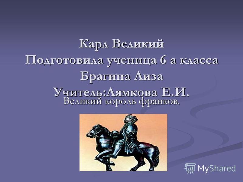 Карл Великий Подготовила ученица 6 а класса Брагина Лиза Учитель:Лямкова Е.И. Великий король франков.