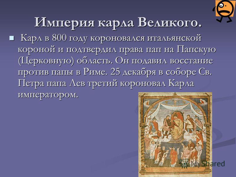 Империя карла Великого. К Карл в 800 году короновался итальянской короной и подтвердил права пап на Папскую (Церковную) область. Он подавил восстание против папы в Риме. 25 декабря в соборе Св. Петра папа Лев третий короновал Карла императором.