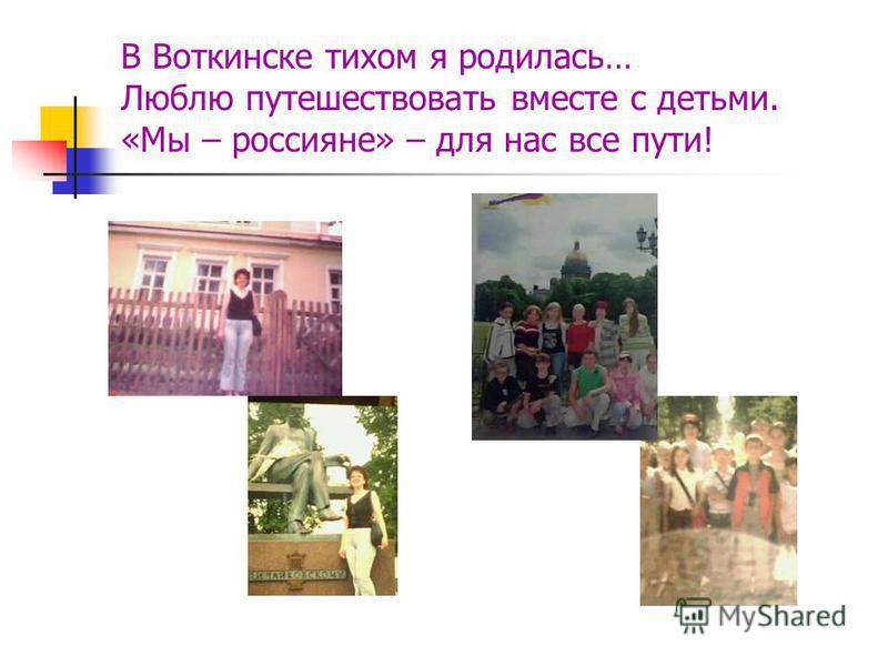 В Воткинске тихом я родилась… Люблю путешествовать вместе с детьми. «Мы – россияне» – для нас все пути!