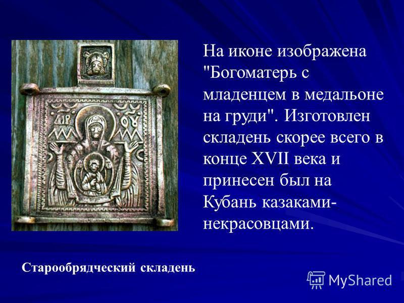 Старообрядческий складень На иконе изображена Богоматерь с младенцем в медальоне на груди. Изготовлен складень скорее всего в конце XVII века и принесен был на Кубань казаками- некрасовцами.