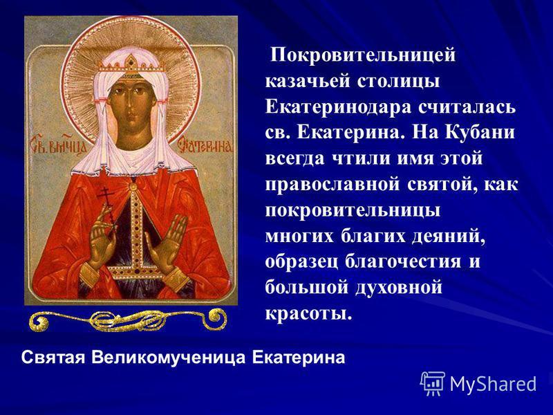 Святая Великомученица Екатерина Покровительницей казачьей столицы Екатеринодара считалась св. Екатерина. На Кубани всегда чтили имя этой православной святой, как покровительницы многих благих деяний, образец благочестия и большой духовной красоты.
