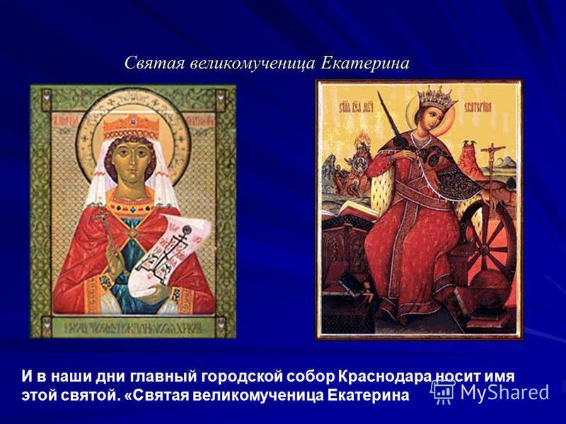 Святая великомученица Екатерина И в наши дни главный городской собор Краснодара носит имя этой святой. «Святая великомученица Екатерина