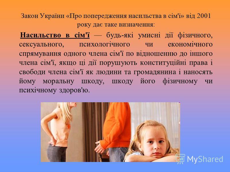 Закон України «Про попередження насильства в сім'ї» від 2001 року дає таке визначення: Насильство в сім'ї будь-які умисні дії фізичного, сексуального, психологічного чи економічного спрямування одного члена сім'ї по відношенню до іншого члена сім'ї,