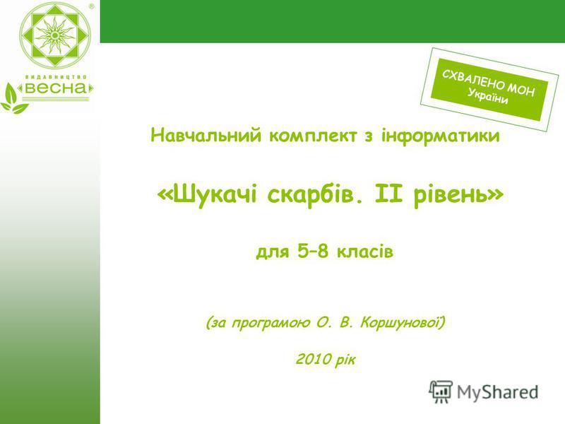 Навчальний комплект з інформатики «Шукачі скарбів. ІІ рівень» для 5–8 класів (за програмою О. В. Коршунової) 2010 рік СХВАЛЕНО МОН України