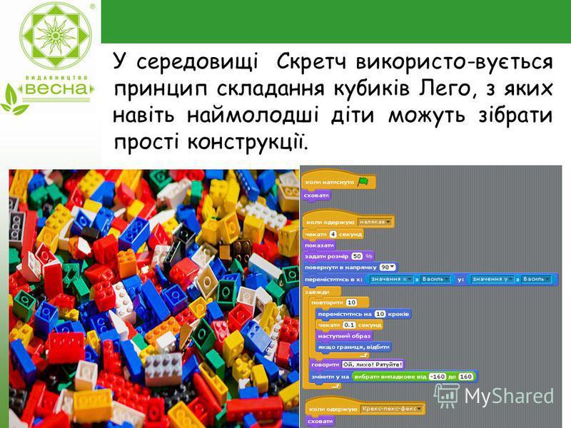 У середовищі Скретч використо-вується принцип складання кубиків Лего, з яких навіть наймолодші діти можуть зібрати прості конструкції.
