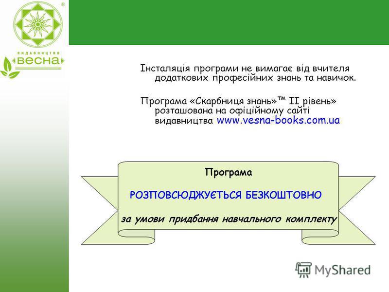 Інсталяція програми не вимагає від вчителя додаткових професійних знань та навичок. Програма «Скарбниця знань» II рівень» розташована на офіційному сайті видавництва www.vesna-books.com.ua Програма РОЗПОВСЮДЖУЄТЬСЯ БЕЗКОШТОВНО за умови придбання навч