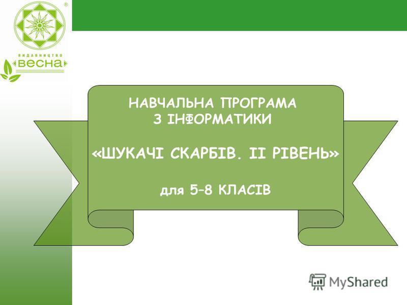 Навчальна програма з інформатики для 5-8 класів НАВЧАЛЬНА ПРОГРАМА З ІНФОРМАТИКИ «ШУКАЧІ СКАРБІВ. ІІ РІВЕНЬ» для 5–8 КЛАСІВ