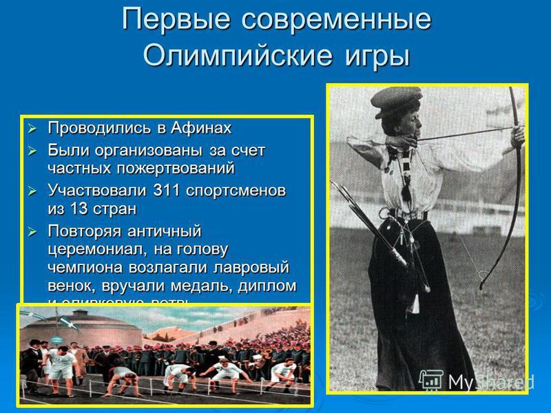 Первые современные Олимпийские игры Проводились в Афинах Проводились в Афинах Были организованы за счет частных пожертвований Были организованы за счет частных пожертвований Участвовали 311 спортсменов из 13 стран Участвовали 311 спортсменов из 13 ст