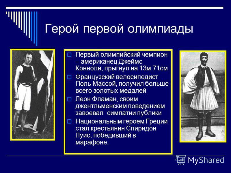 Герой первой олимпиады Первый олимпийский чемпион – американец Джеймс Конноли, прыгнул на 13 м 71 см Французский велосипедист Поль Массой, получил больше всего золотых медалей Леон Фламан, своим джентльменским поведением завоевал симпатии публики Нац