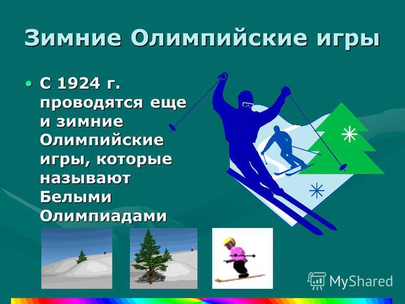 Зимние Олимпийские игры С 1924 г. проводятся еще и зимние Олимпийские игры, которые называют Белыми ОлимпиадамиС 1924 г. проводятся еще и зимние Олимпийские игры, которые называют Белыми Олимпиадами