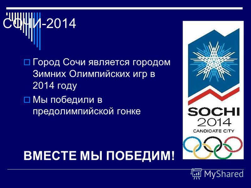 СОЧИ-2014 Город Сочи является городом Зимних Олимпийских игр в 2014 году Мы победили в предолимпийской гонке ВМЕСТЕ МЫ ПОБЕДИМ!