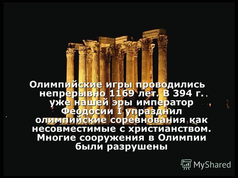 Олимпийские игры проводились непрерывно 1169 лет. В 394 г. уже нашей эры император Феодосии I упразднил олимпийские соревнования как несовместимые с христианством. Многие сооружения в Олимпии были разрушены