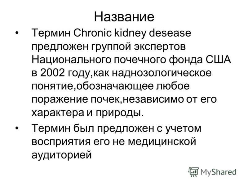 Название Термин Chronic kidney desease предложен группой экспертов Национального почечного фонда США в 2002 году,как наднозологическое понятие,обозначающее любое пожарение почек,независимо от его характера и природы. Термин был предложен с учетом вос