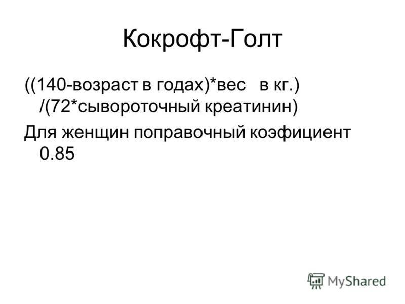 Кокрофт-Голт ((140-возраст в годах)*вес в кг.) /(72*сывороточный креатинин) Для женщин поправочный коэффициент 0.85
